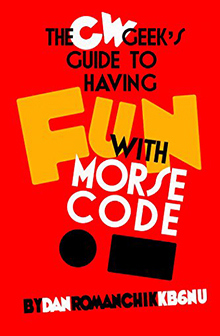 The CW Geeks Guide to Having Fun with Morse Code by Dan Romanchik